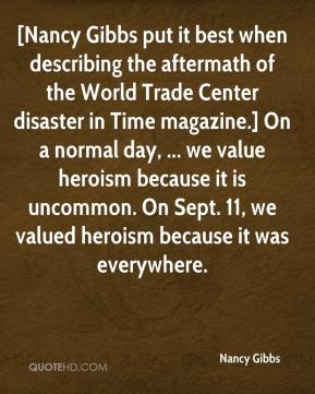 [Nancy Gibbs put it best when describing the aftermath of the World Trade Center disaster in Time magazine.] On a normal day, ... we value heroism because it is uncommon. On Sept. 11, we valued heroism because it was everywhere.