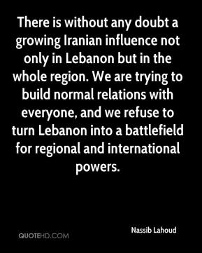 Nassib Lahoud  - There is without any doubt a growing Iranian influence not only in Lebanon but in the whole region. We are trying to build normal relations with everyone, and we refuse to turn Lebanon into a battlefield for regional and international powers.