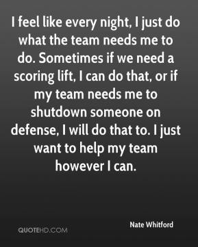Nate Whitford  - I feel like every night, I just do what the team needs me to do. Sometimes if we need a scoring lift, I can do that, or if my team needs me to shutdown someone on defense, I will do that to. I just want to help my team however I can.
