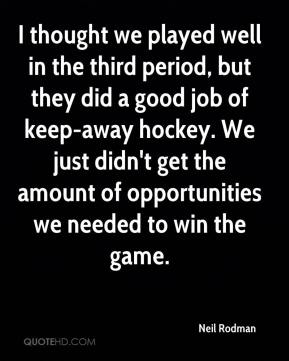 I thought we played well in the third period, but they did a good job of keep-away hockey. We just didn't get the amount of opportunities we needed to win the game.