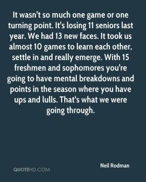 It wasn't so much one game or one turning point. It's losing 11 seniors last year. We had 13 new faces. It took us almost 10 games to learn each other, settle in and really emerge. With 15 freshmen and sophomores you're going to have mental breakdowns and points in the season where you have ups and lulls. That's what we were going through.