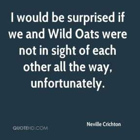 Neville Crichton  - I would be surprised if we and Wild Oats were not in sight of each other all the way, unfortunately.