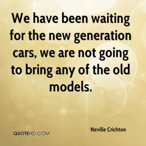 Neville Crichton  - We have been waiting for the new generation cars, we are not going to bring any of the old models.