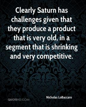 Nicholas LoBaccaro  - Clearly Saturn has challenges given that they produce a product that is very old, in a segment that is shrinking and very competitive.