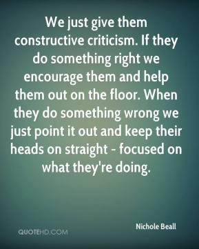 Nichole Beall  - We just give them constructive criticism. If they do something right we encourage them and help them out on the floor. When they do something wrong we just point it out and keep their heads on straight - focused on what they're doing.