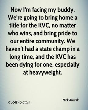 Nick Anurak  - Now I'm facing my buddy. We're going to bring home a title for the KVC, no matter who wins, and bring pride to our entire community. We haven't had a state champ in a long time, and the KVC has been dying for one, especially at heavyweight.