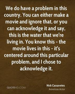 We do have a problem in this country. You can either make a movie and ignore that, or you can acknowledge it and say, this is the water that we're living in. You know this - the movie lives in this - it's centered around this particular problem, and I chose to acknowledge it.