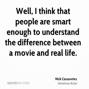 Well, I think that people are smart enough to understand the difference between a movie and real life.