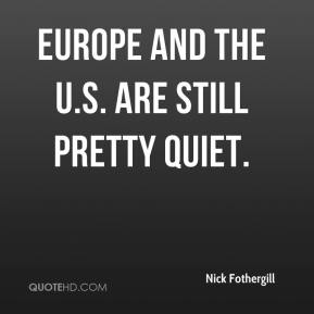 Nick Fothergill  - Europe and the U.S. are still pretty quiet.
