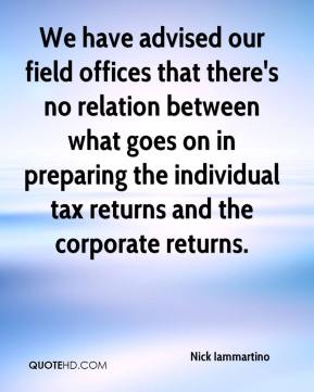 Nick Iammartino  - We have advised our field offices that there's no relation between what goes on in preparing the individual tax returns and the corporate returns.