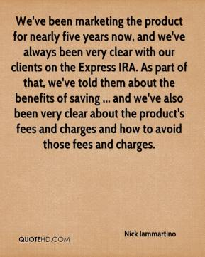 Nick Iammartino  - We've been marketing the product for nearly five years now, and we've always been very clear with our clients on the Express IRA. As part of that, we've told them about the benefits of saving ... and we've also been very clear about the product's fees and charges and how to avoid those fees and charges.