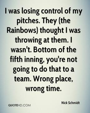 Nick Schmidt  - I was losing control of my pitches. They (the Rainbows) thought I was throwing at them. I wasn't. Bottom of the fifth inning, you're not going to do that to a team. Wrong place, wrong time.