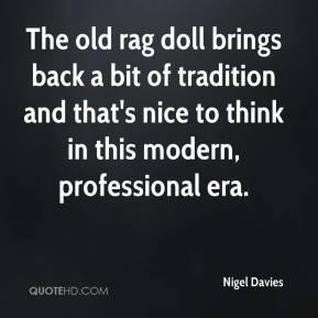Nigel Davies  - The old rag doll brings back a bit of tradition and that's nice to think in this modern, professional era.