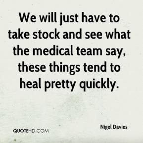 Nigel Davies  - We will just have to take stock and see what the medical team say, these things tend to heal pretty quickly.