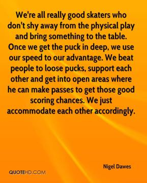 Nigel Dawes  - We're all really good skaters who don't shy away from the physical play and bring something to the table. Once we get the puck in deep, we use our speed to our advantage. We beat people to loose pucks, support each other and get into open areas where he can make passes to get those good scoring chances. We just accommodate each other accordingly.