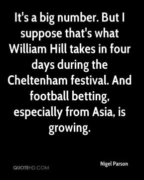 It's a big number. But I suppose that's what William Hill takes in four days during the Cheltenham festival. And football betting, especially from Asia, is growing.