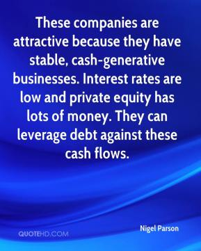 Nigel Parson  - These companies are attractive because they have stable, cash-generative businesses. Interest rates are low and private equity has lots of money. They can leverage debt against these cash flows.