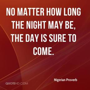 No matter how long the night may be, the day is sure to come.