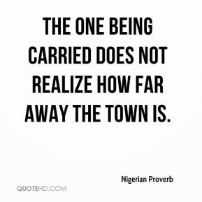 Nigerian Proverb  - The one being carried does not realize how far away the town is.