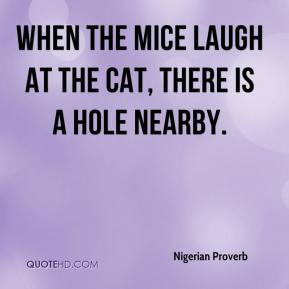 When the mice laugh at the cat, there is a hole nearby.