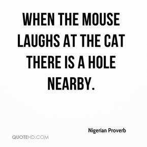 When the mouse laughs at the cat there is a hole nearby.