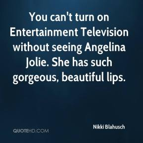 Nikki Blahusch  - You can't turn on Entertainment Television without seeing Angelina Jolie. She has such gorgeous, beautiful lips.