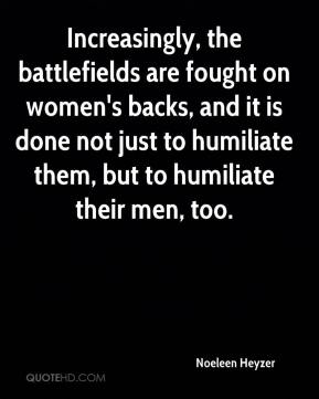 Increasingly, the battlefields are fought on women's backs, and it is done not just to humiliate them, but to humiliate their men, too.