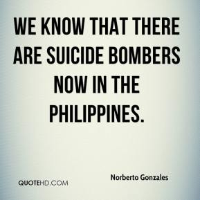 Norberto Gonzales  - we know that there are suicide bombers now in the Philippines.