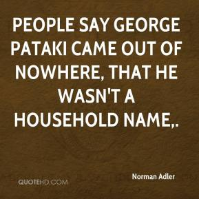Norman Adler  - People say George Pataki came out of nowhere, that he wasn't a household name.