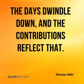 Norman Adler  - The days dwindle down, and the contributions reflect that.