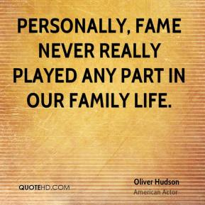 Oliver Hudson - Personally, fame never really played any part in our family life.