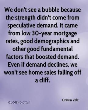 Orawin Velz  - We don't see a bubble because the strength didn't come from speculative demand. It came from low 30-year mortgage rates, good demographics and other good fundamental factors that boosted demand. Even if demand declines, we won't see home sales falling off a cliff.