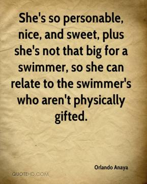 Orlando Anaya  - She's so personable, nice, and sweet, plus she's not that big for a swimmer, so she can relate to the swimmer's who aren't physically gifted.