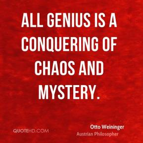 Otto Weininger - All genius is a conquering of chaos and mystery.