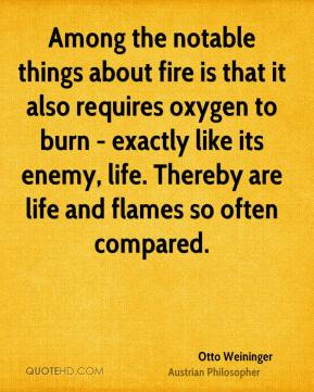 Otto Weininger - Among the notable things about fire is that it also requires oxygen to burn - exactly like its enemy, life. Thereby are life and flames so often compared.