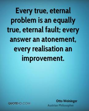 Otto Weininger - Every true, eternal problem is an equally true, eternal fault; every answer an atonement, every realisation an improvement.