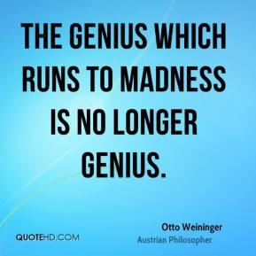 Otto Weininger - The genius which runs to madness is no longer genius.