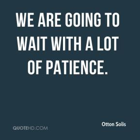 Otton Solis  - We are going to wait with a lot of patience.