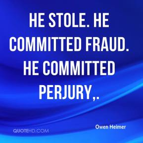 He stole. He committed fraud. He committed perjury.
