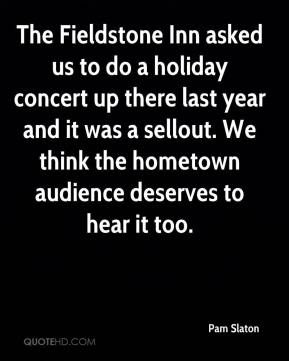 Pam Slaton  - The Fieldstone Inn asked us to do a holiday concert up there last year and it was a sellout. We think the hometown audience deserves to hear it too.