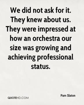 Pam Slaton  - We did not ask for it. They knew about us. They were impressed at how an orchestra our size was growing and achieving professional status.