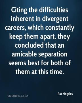 Pat Kingsley  - Citing the difficulties inherent in divergent careers, which constantly keep them apart, they concluded that an amicable separation seems best for both of them at this time.