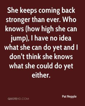 Pat Nepple  - She keeps coming back stronger than ever. Who knows (how high she can jump), I have no idea what she can do yet and I don't think she knows what she could do yet either.