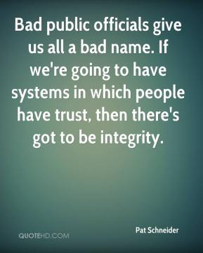 Bad public officials give us all a bad name. If we're going to have systems in which people have trust, then there's got to be integrity.