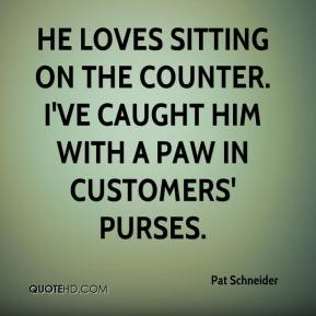 Pat Schneider  - He loves sitting on the counter. I've caught him with a paw in customers' purses.
