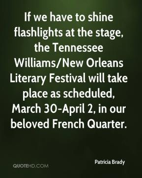 Patricia Brady  - If we have to shine flashlights at the stage, the Tennessee Williams/New Orleans Literary Festival will take place as scheduled, March 30-April 2, in our beloved French Quarter.