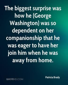 Patricia Brady  - The biggest surprise was how he (George Washington) was so dependent on her companionship that he was eager to have her join him when he was away from home.