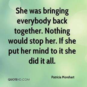 She was bringing everybody back together. Nothing would stop her. If she put her mind to it she did it all.