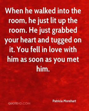 When he walked into the room, he just lit up the room. He just grabbed your heart and tugged on it. You fell in love with him as soon as you met him.