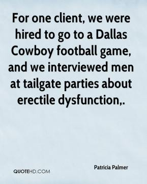 Patricia Palmer  - For one client, we were hired to go to a Dallas Cowboy football game, and we interviewed men at tailgate parties about erectile dysfunction.